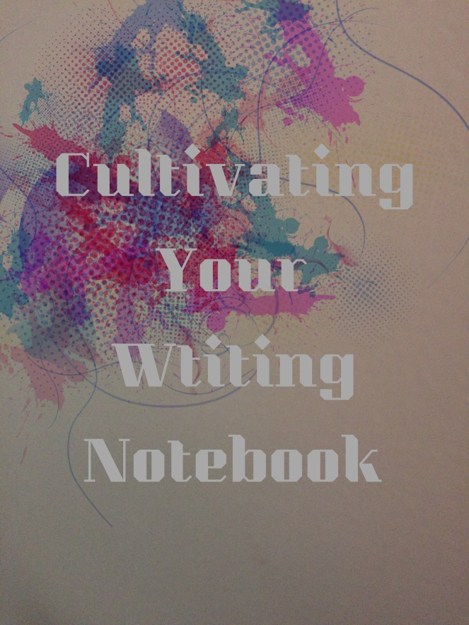 Cultivating your writing notebook