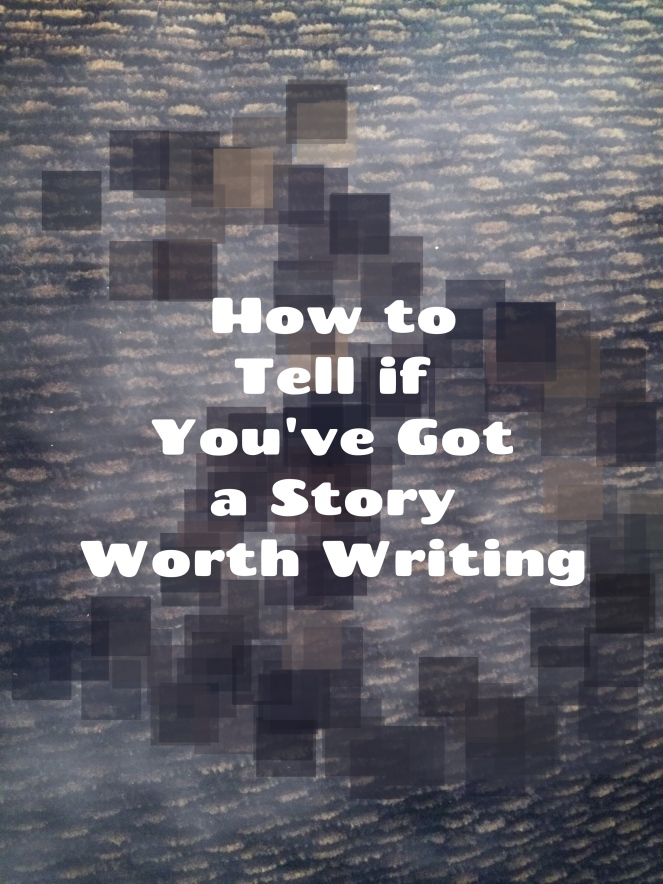 how to tell if you've got a story worth writing