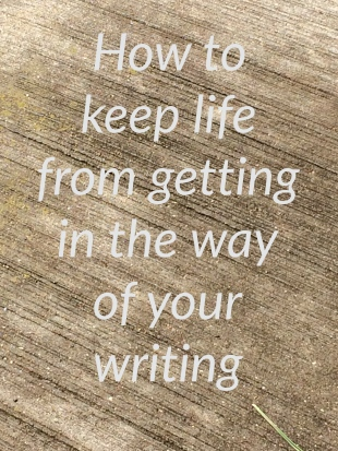 How to keep life from getting in the way of your writing